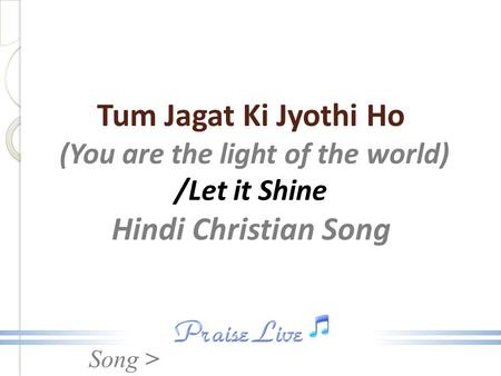 Song > Tum Jagat Ki Jyothi Ho (You are the light of the world) /Let it Shine Hindi Christian Song.