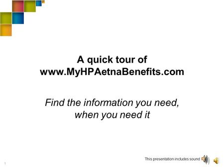 1 A quick tour of www.MyHPAetnaBenefits.com Find the information you need, when you need it This presentation includes sound.