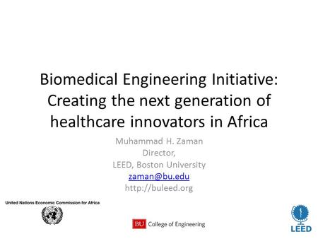 Biomedical Engineering Initiative: Creating the next generation of healthcare innovators in Africa Muhammad H. Zaman Director, LEED, Boston University.
