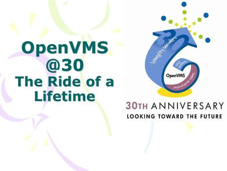 The Ride of a Lifetime OpenVMS: moving strongly into its 4 th decade with full HP commitment Respect our heritage OpenVMS today The future.