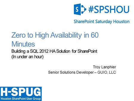 0 Zero to High Availability in 60 Minutes Building a SQL 2012 HA Solution for SharePoint (In under an hour) Troy Lanphier Senior Solutions Developer –