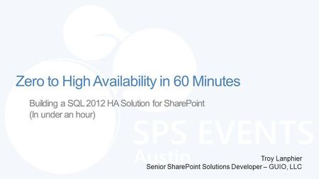 Building a SQL 2012 HA Solution for SharePoint (In under an hour) Troy Lanphier Senior SharePoint Solutions Developer – GUIO, LLC Zero to High Availability.
