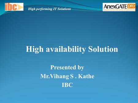 Presented by Mr.Vihang S. Kathe IBC High availability Solution High performing IT Solutions.