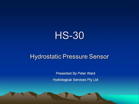 HS-30 Hydrostatic Pressure Sensor Presented By Peter Ward Hydrological Services Pty Ltd.