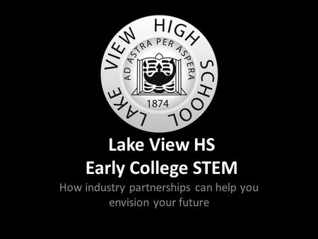 Lake View HS Early College STEM How industry partnerships can help you envision your future.