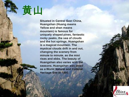 黄山 Situated in Central East China, Huangshan (Huang means Yellow and shan means mountain) is famous for uniquely shaped pines, fantastic rocky peaks, the.