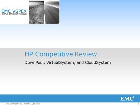 1EMC CONFIDENTIAL—INTERNAL USE ONLY HP Competitive Review DownPour, VirtualSystem, and CloudSystem.