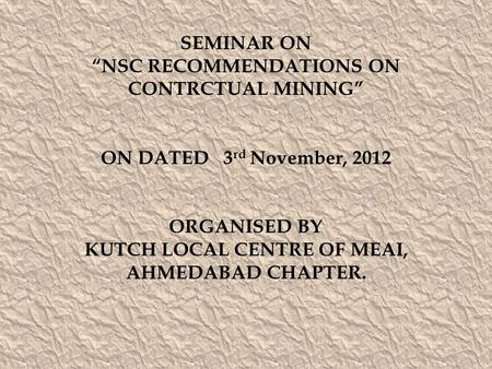 "SEMINAR ON ""NSC RECOMMENDATIONS ON CONTRCTUAL MINING"" ON DATED 3 rd November, 2012 ORGANISED BY KUTCH LOCAL CENTRE OF MEAI, AHMEDABAD CHAPTER."