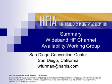 Summary Wideband HF Channel Availability Working Group San Diego Convention Center San Diego, California THIS INFORMATION IS NOT EXPORT.