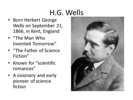 "H.G. Wells Born Herbert George Wells on September 21, 1866, in Kent, England ""The Man Who Invented Tomorrow"" ""The Father of Science Fiction"" Known for."
