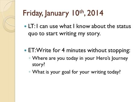 Friday, January 10 th, 2014 LT: I can use what I know about the status quo to start writing my story. ET: Write for 4 minutes without stopping: ◦ Where.