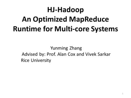 HJ-Hadoop An Optimized MapReduce Runtime for Multi-core Systems Yunming Zhang Advised by: Prof. Alan Cox and Vivek Sarkar Rice University 1.