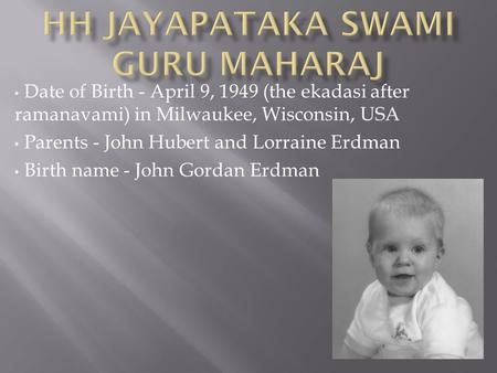 Date of Birth - April 9, 1949 (the ekadasi after ramanavami) in Milwaukee, Wisconsin, USA Parents - John Hubert and Lorraine Erdman Birth name - John Gordan.