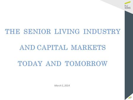 March 5, 2014 THE SENIOR LIVING INDUSTRY AND CAPITAL MARKETS TODAY AND TOMORROW.