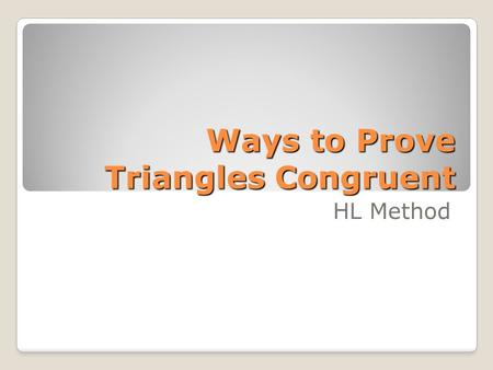 Ways to Prove Triangles Congruent HL Method. 4 Known Methods Side – Angle – Side (included Angle) Angle – Side – Angle (included Side) Angle – Angle –