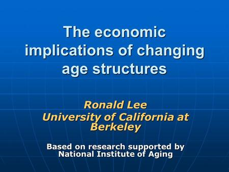 The economic implications of changing age structures Ronald Lee University of California at Berkeley Based on research supported by National Institute.