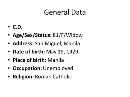 General Data C.D. Age/Sex/Status: 81/F/Widow Address: San Miguel, Manila Date of birth: May 19, 1929 Place of birth: Manila Occupation: Unemployed Religion: