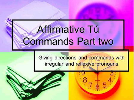 Affirmative Tú Commands Part two Giving directions and commands with irregular and reflexive pronouns.