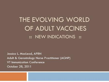 THE EVOLVING WORLD OF ADULT VACCINES :: NEW INDICATIONS :: Jessica L. MacLeod, APRN Adult & Gerontology Nurse Practitioner (AGNP) VT Immunization Conference.