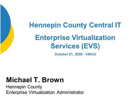 Michael T. Brown Hennepin County Enterprise Virtualization Administrator Hennepin County Central IT Enterprise Virtualization Services (EVS) October 01,