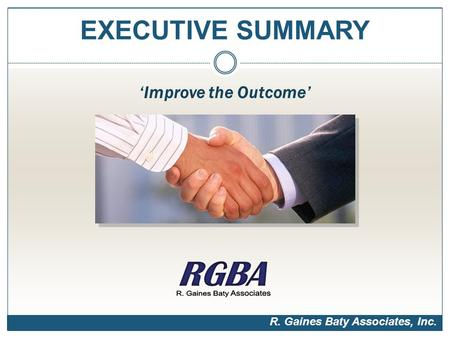 EXECUTIVE SUMMARY 'Improve the Outcome' R. Gaines Baty Associates, Inc.