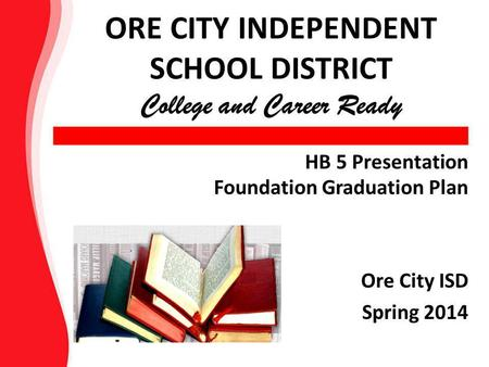 HB 5 Presentation Foundation Graduation Plan Ore City ISD Spring 2014 ORE CITY INDEPENDENT SCHOOL DISTRICT College and Career Ready.