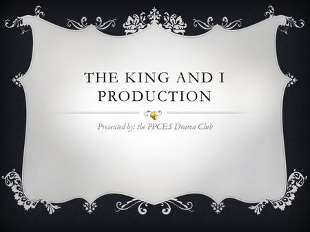 THE KING AND I PRODUCTION Presented by: the PPCES Drama Club.