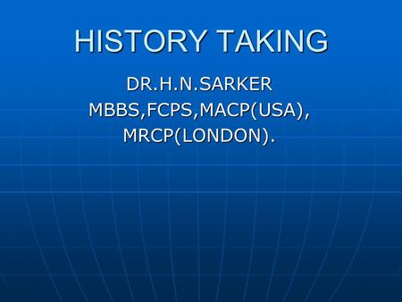 HISTORY TAKING DR.H.N.SARKERMBBS,FCPS,MACP(USA),MRCP(LONDON).