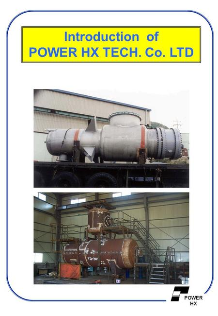 POWER HX Introduction of POWER HX TECH. Co. LTD. POWER HX  Company Profile  Project Management  Certification of Authorization  Other Information.