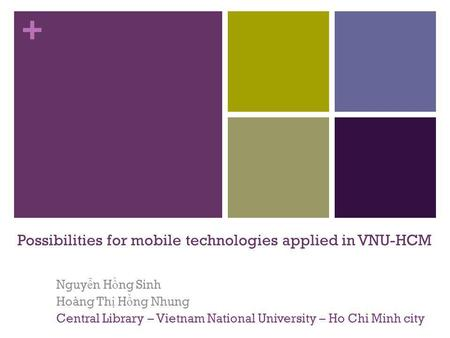 + Possibilities for mobile technologies applied in VNU-HCM Nguy ễ n H ồ ng Sinh Hoàng Th ị H ồ ng Nhung Central Library – Vietnam National University –