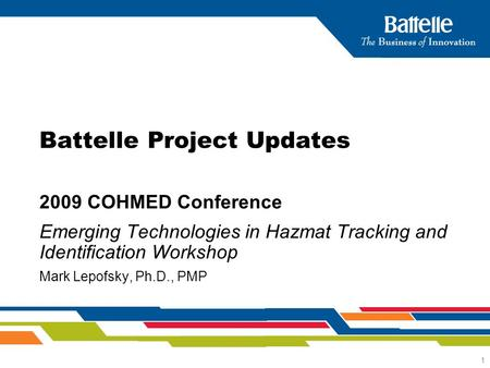1 2009 COHMED Conference Emerging Technologies in Hazmat Tracking and Identification Workshop Mark Lepofsky, Ph.D., PMP Battelle Project Updates.