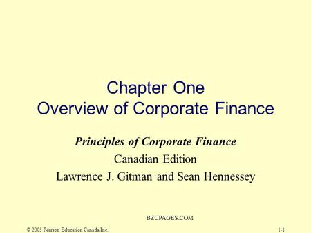 © 2005 Pearson Education Canada Inc. BZUPAGES.COM 1-1 Chapter One Overview of Corporate Finance Principles of Corporate Finance Canadian Edition Lawrence.