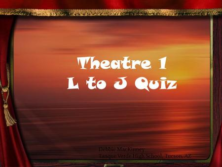 Theatre 1 L to J Quiz Debbie MacKinney Tanque Verde High School, Tucson, AZ.