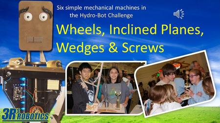 Six simple mechanical machines in the Hydro-Bot Challenge Wheels, Inclined Planes, Wedges & Screws.