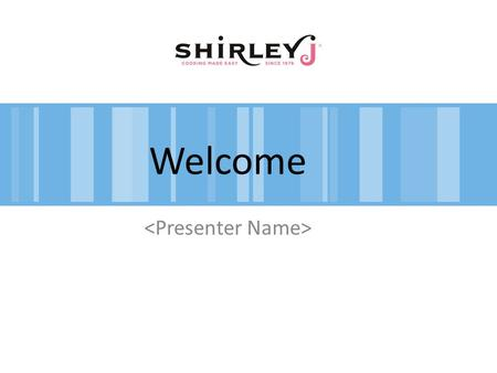 Welcome. Beginnings: 30+ Years – Don & Shirley Smith – Bread Dough & Cooking Bases Shirley J 2009! – Kelly & Mike Olsen, Shon Whitney – Product Reformulations.