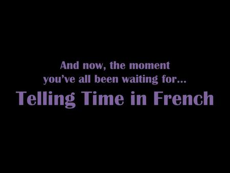 And now, the moment you've all been waiting for… Telling Time in French.
