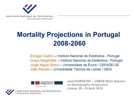 Mortality Projections in Portugal 2008-2060 Joint EUROSTAT – UNECE Work Session on Demographic Projections Lisboa, 28 - 30 April 2010 Edviges Coelho –