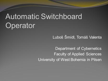 Automatic Switchboard Operator Luboš Šmídl, Tomáš Valenta Department of Cybernetics Faculty of Applied Sciences University of West Bohemia in Pilsen.