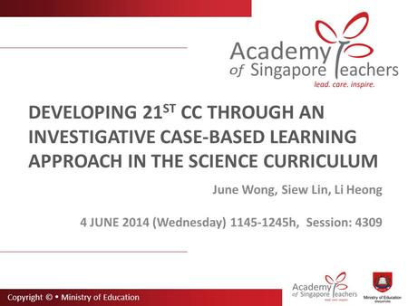 Copyright ©  Ministry of Education DEVELOPING 21 ST CC THROUGH AN INVESTIGATIVE CASE-BASED LEARNING APPROACH IN THE SCIENCE CURRICULUM June Wong, Siew.