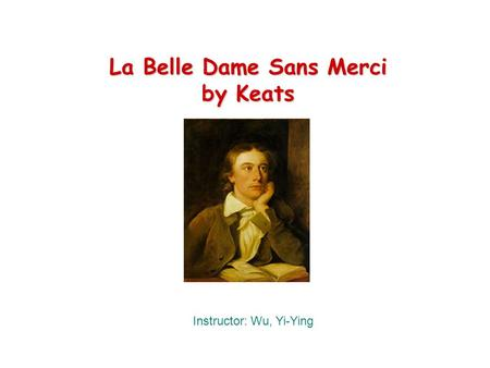 La Belle Dame Sans Merci by Keats Instructor: Wu, Yi-Ying.