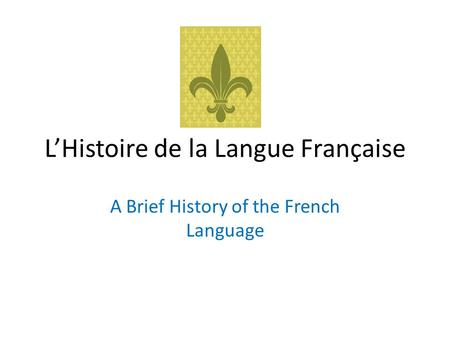 L'Histoire de la Langue Française A Brief History of the French Language.