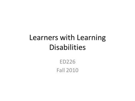 Learners with Learning Disabilities ED226 Fall 2010.