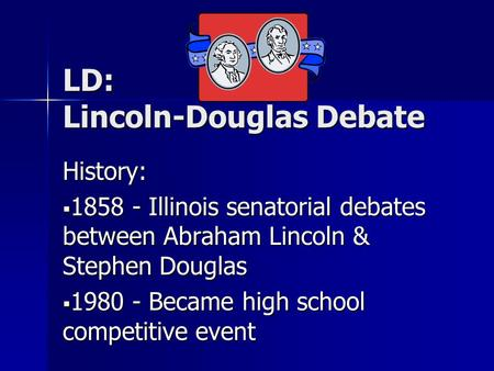 LD: Lincoln-Douglas Debate History:  1858 - Illinois senatorial debates between Abraham Lincoln & Stephen Douglas  1980 - Became high school competitive.