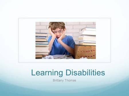 Learning Disabilities Brittany Thomas. Learning Disabilities A learning disability (LD) is a neurological disorder that affects one or more of the basic.