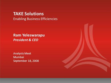 TAKE Solutions Enabling Business Efficiencies Ram Yeleswarapu President & CEO Analysts Meet Mumbai September 18, 2008.