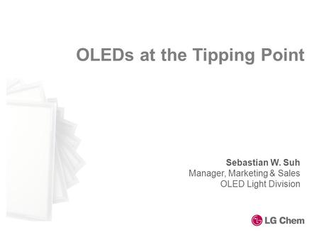 OLEDs at the Tipping Point Sebastian W. Suh Manager, Marketing & Sales OLED Light Division.