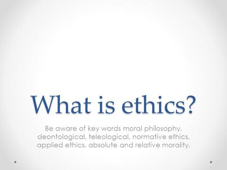 What is ethics? Be aware of key words moral philosophy, deontological, teleological, normative ethics, applied ethics, absolute and relative morality.