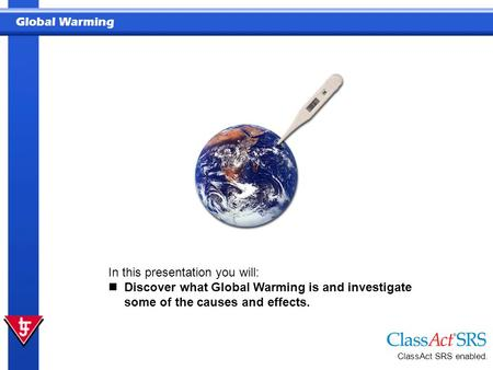 Global Warming ClassAct SRS enabled. In this presentation you will: Discover what Global Warming is and investigate some of the causes and effects.