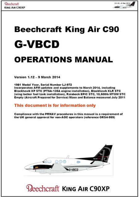 V1.12 – 9 Mar 2014 Beechcraft King Air C90 G-VBCD OPERATIONS MANUAL Version 1.12 – 9 March 2014 1981 Model Year, Serial Number LJ-972 Incorporates AFM.