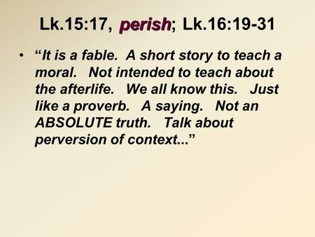 "Perish Lk.15:17, perish; Lk.16:19-31 ""It is a fable. A short story to teach a moral. Not intended to teach about the afterlife. We all know this. Just."